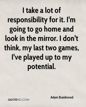 Adam Braidwood - I take a lot of responsibility for it. I'm going to go home and look in the mirror. I don't think, my last two games, I've played up to my potential.