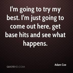 I'm going to try my best. I'm just going to come out here, get base hits and see what happens.