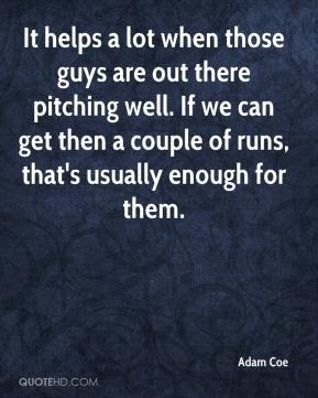 It helps a lot when those guys are out there pitching well. If we can get then a couple of runs, that's usually enough for them.