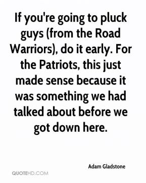 Adam Gladstone - If you're going to pluck guys (from the Road Warriors), do it early. For the Patriots, this just made sense because it was something we had talked about before we got down here.
