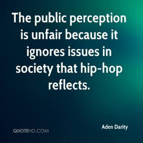 Aden Darity - The public perception is unfair because it ignores issues in society that hip-hop reflects.