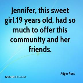 Adger Ross - Jennifer, this sweet girl,19 years old, had so much to offer this community and her friends.