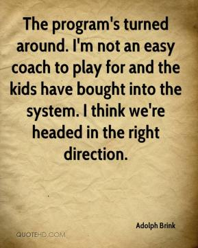Adolph Brink - The program's turned around. I'm not an easy coach to play for and the kids have bought into the system. I think we're headed in the right direction.