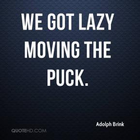 Adolph Brink - We got lazy moving the puck.