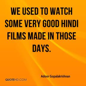 Adoor Gopalakrishnan - We used to watch some very good Hindi films made in those days.