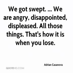 Adrian Casanova - We got swept. ... We are angry, disappointed, displeased. All those things. That's how it is when you lose.