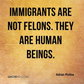 Adrian Molina - Immigrants are not felons. They are human beings.