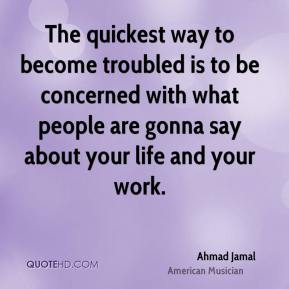 The quickest way to become troubled is to be concerned with what people are gonna say about your life and your work.