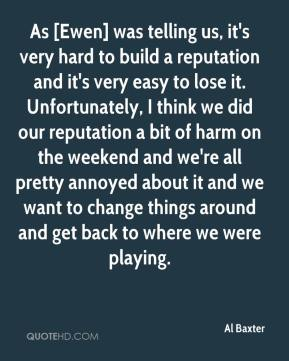 Al Baxter - As [Ewen] was telling us, it's very hard to build a reputation and it's very easy to lose it. Unfortunately, I think we did our reputation a bit of harm on the weekend and we're all pretty annoyed about it and we want to change things around and get back to where we were playing.