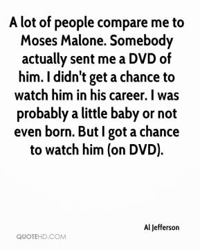 A lot of people compare me to Moses Malone. Somebody actually sent me a DVD of him. I didn't get a chance to watch him in his career. I was probably a little baby or not even born. But I got a chance to watch him (on DVD).