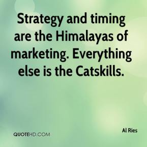 Al Ries - Strategy and timing are the Himalayas of marketing. Everything else is the Catskills.