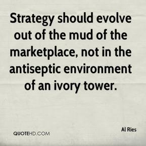 Al Ries - Strategy should evolve out of the mud of the marketplace, not in the antiseptic environment of an ivory tower.