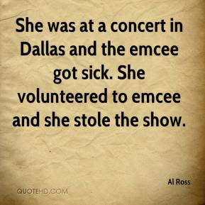 Al Ross - She was at a concert in Dallas and the emcee got sick. She volunteered to emcee and she stole the show.