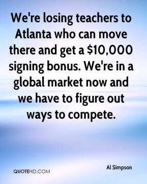 Al Simpson - We're losing teachers to Atlanta who can move there and get a $10,000 signing bonus. We're in a global market now and we have to figure out ways to compete.