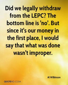 Al Wilkinson - Did we legally withdraw from the LEPC? The bottom line is 'no'. But since it's our money in the first place, I would say that what was done wasn't improper.