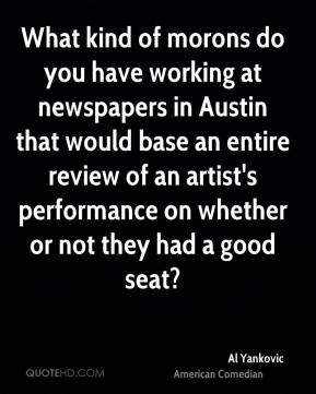 What kind of morons do you have working at newspapers in Austin that would base an entire review of an artist's performance on whether or not they had a good seat?
