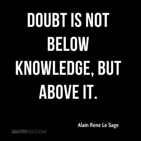 Alain Rene Le Sage - Doubt is not below knowledge, but above it.