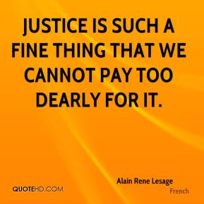 Justice is such a fine thing that we cannot pay too dearly for it.