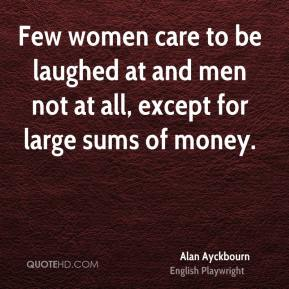 Alan Ayckbourn - Few women care to be laughed at and men not at all, except for large sums of money.