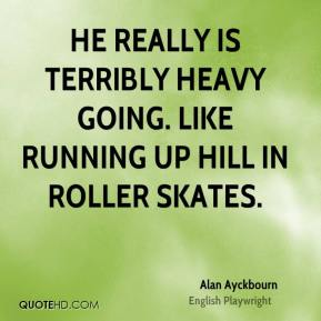 Alan Ayckbourn - He really is terribly heavy going. Like running up hill in roller skates.