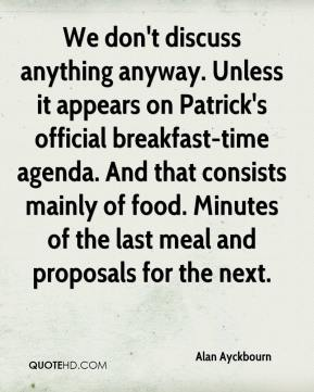 Alan Ayckbourn - We don't discuss anything anyway. Unless it appears on Patrick's official breakfast-time agenda. And that consists mainly of food. Minutes of the last meal and proposals for the next.