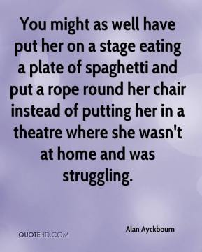 Alan Ayckbourn - You might as well have put her on a stage eating a plate of spaghetti and put a rope round her chair instead of putting her in a theatre where she wasn't at home and was struggling.