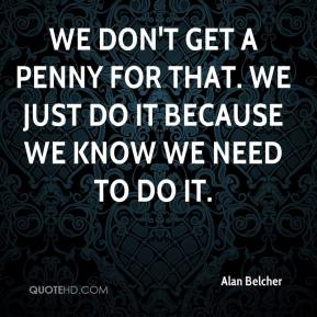 Alan Belcher - We don't get a penny for that. We just do it because we know we need to do it.