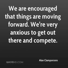 Alan Ciamporcero - We are encouraged that things are moving forward. We're very anxious to get out there and compete.
