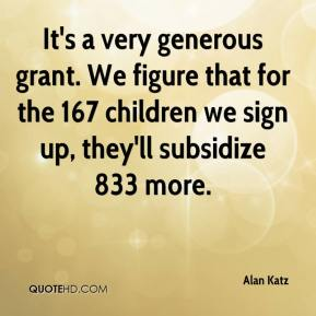 Alan Katz - It's a very generous grant. We figure that for the 167 children we sign up, they'll subsidize 833 more.