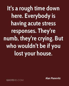 Alan Manevitz - It's a rough time down here. Everybody is having acute stress responses. They're numb, they're crying. But who wouldn't be if you lost your house.
