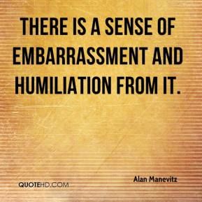 Alan Manevitz - There is a sense of embarrassment and humiliation from it.