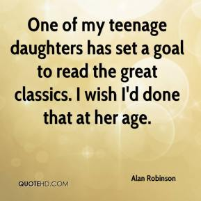 Alan Robinson - One of my teenage daughters has set a goal to read the great classics. I wish I'd done that at her age.