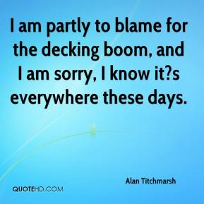 Alan Titchmarsh - I am partly to blame for the decking boom, and I am sorry, I know it?s everywhere these days.