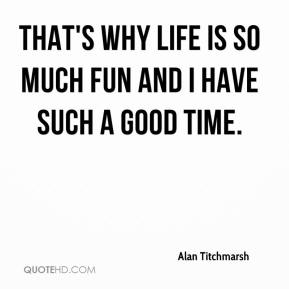 Alan Titchmarsh - That's why life is so much fun and I have such a good time.