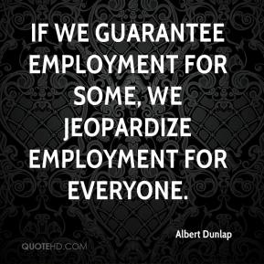 Albert Dunlap - If we guarantee employment for some, we jeopardize employment for everyone.