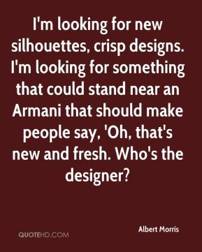 Albert Morris - I'm looking for new silhouettes, crisp designs. I'm looking for something that could stand near an Armani that should make people say, 'Oh, that's new and fresh. Who's the designer?
