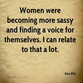 Alex Ellis - Women were becoming more sassy and finding a voice for themselves. I can relate to that a lot.