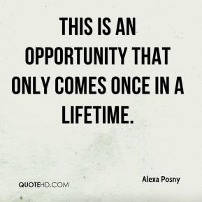 Alexa Posny - This is an opportunity that only comes once in a lifetime.