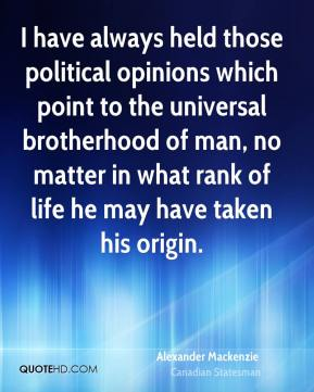 Alexander Mackenzie - I have always held those political opinions which point to the universal brotherhood of man, no matter in what rank of life he may have taken his origin.