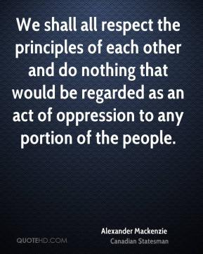 We shall all respect the principles of each other and do nothing that would be regarded as an act of oppression to any portion of the people.