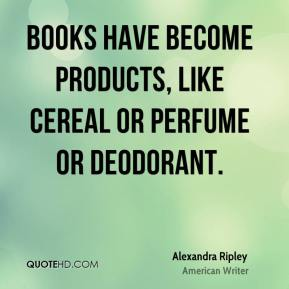 Books have become products, like cereal or perfume or deodorant.