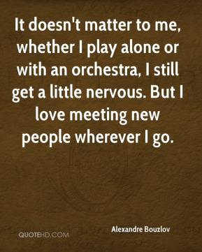 It doesn't matter to me, whether I play alone or with an orchestra, I still get a little nervous. But I love meeting new people wherever I go.