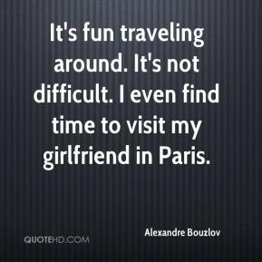It's fun traveling around. It's not difficult. I even find time to visit my girlfriend in Paris.