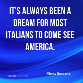 Alfonso Nunziante - It's always been a dream for most Italians to come see America.