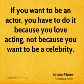 If you want to be an actor, you have to do it because you love acting, not because you want to be a celebrity.