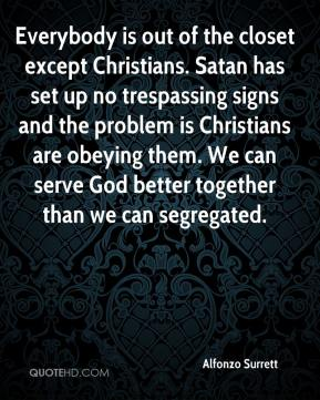 Alfonzo Surrett - Everybody is out of the closet except Christians. Satan has set up no trespassing signs and the problem is Christians are obeying them. We can serve God better together than we can segregated.