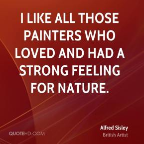 I like all those painters who loved and had a strong feeling for nature.