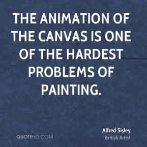 Alfred Sisley - The animation of the canvas is one of the hardest problems of painting.