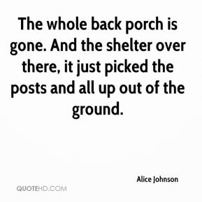 Alice Johnson - The whole back porch is gone. And the shelter over there, it just picked the posts and all up out of the ground.