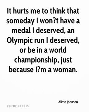 Alissa Johnson - It hurts me to think that someday I won?t have a medal I deserved, an Olympic run I deserved, or be in a world championship, just because I?m a woman.
